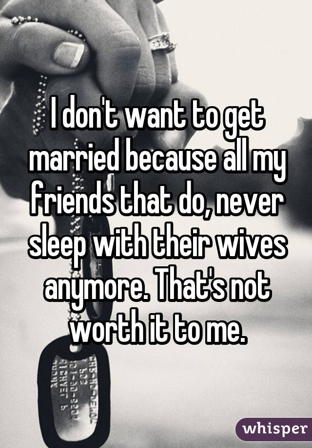 I don't want to get married because all my friends that do, never sleep with their wives anymore. That's not worth it to me.
