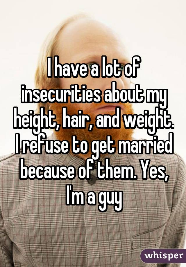 I have a lot of insecurities about my height, hair, and weight. I refuse to get married because of them. Yes, I'm a guy