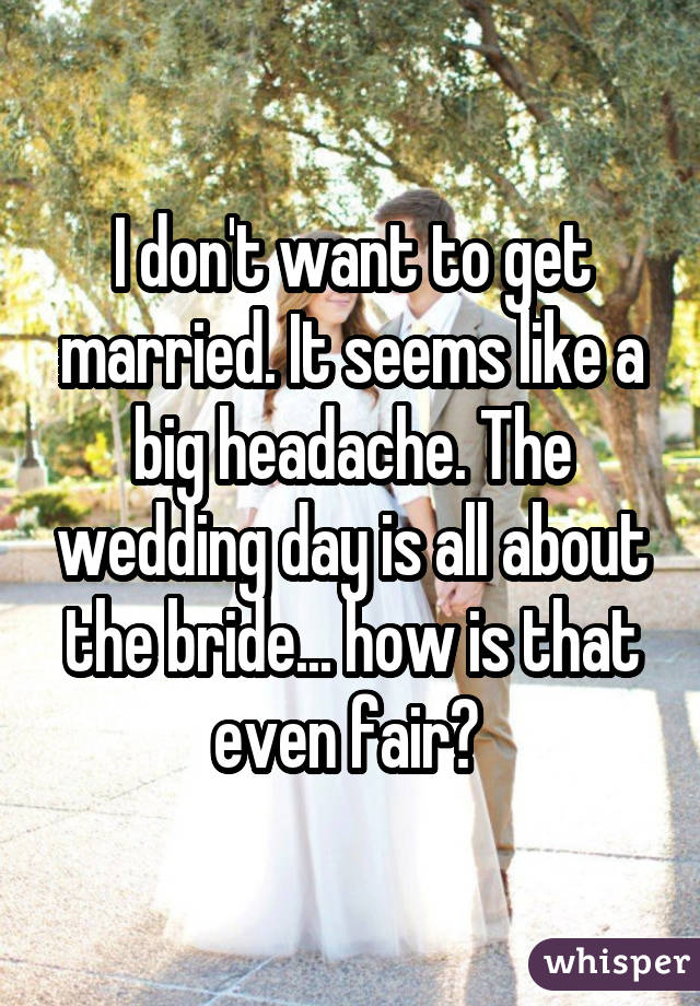 I don't want to get married. It seems like a big headache. The wedding day is all about the bride... how is that even fair?