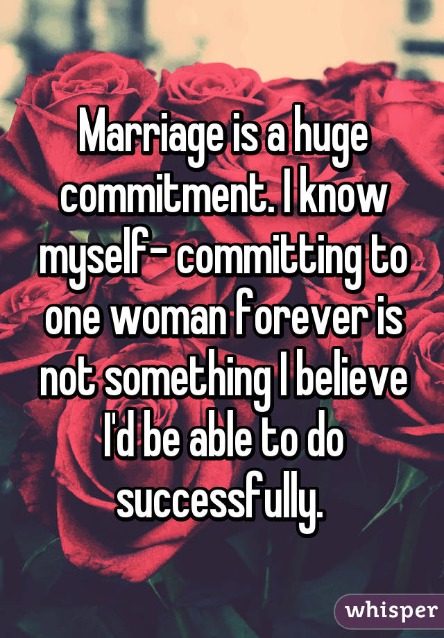 Marriage is a huge commitment. I know myself- committing to one woman forever is not something I believe I'd be able to do successfully.
