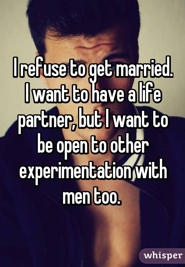 I refuse to get married. I want to have a life partner, but I want to be open to other experimentation with men too.