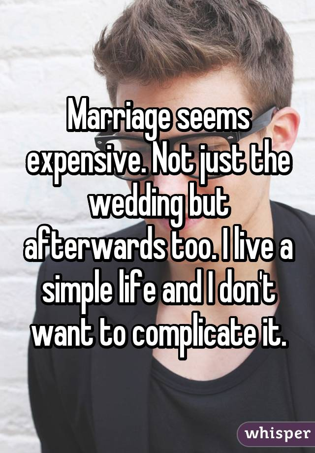 Marriage seems expensive. Not just the wedding but afterwards too. I live a simple life and I don't want to complicate it.
