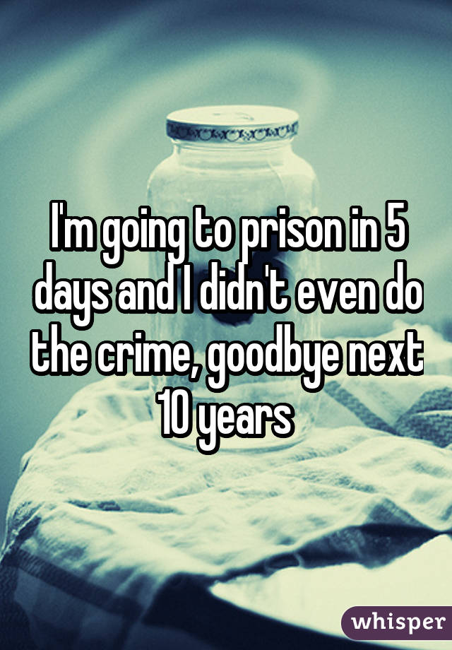 I'm going to prison in 5 days and I didn't even do the crime, goodbye next 10 years