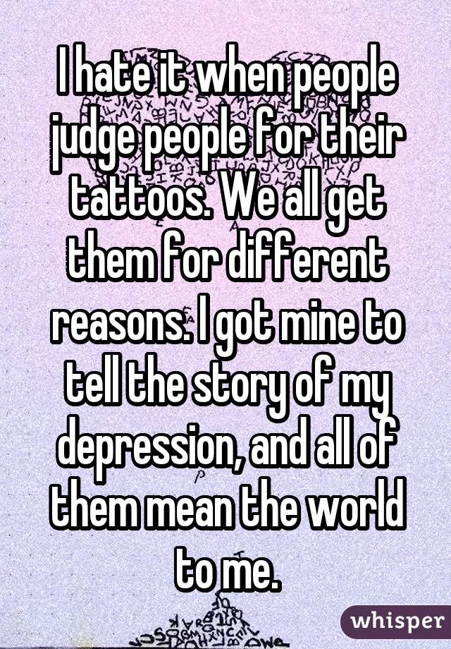 I hate it when people judge people for their tattoos. We all get them for different reasons. I got mine to tell the story of my depression, and all of them mean the world to me.