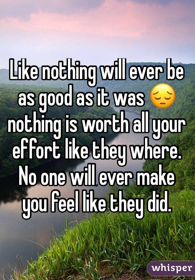 Like nothing will ever be as good as it was 😔 nothing is worth all your effort like they where. No one will ever make you feel like they did.