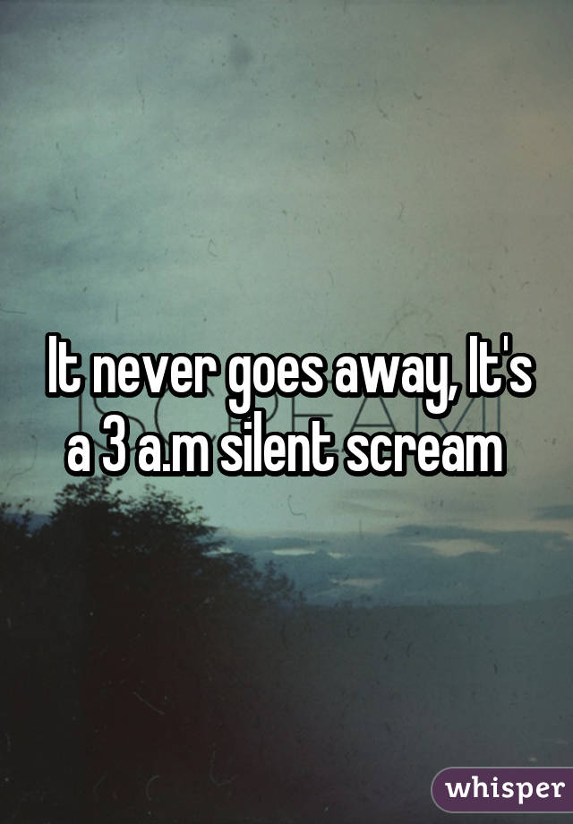 It never goes away, It's a 3 a.m silent scream