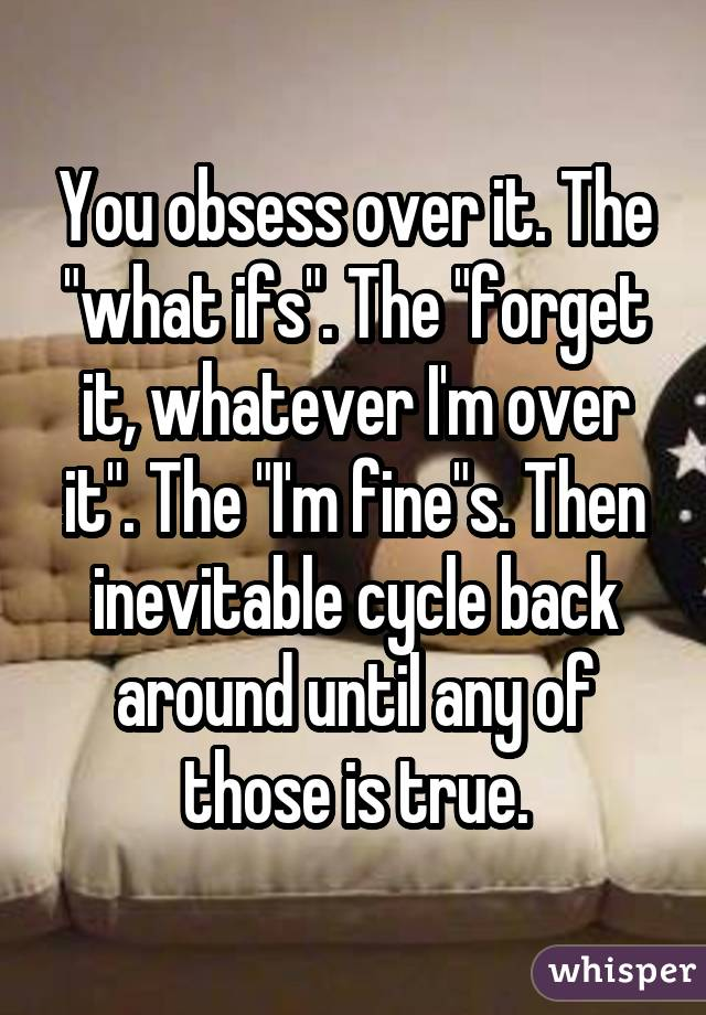 "You obsess over it. The ""what ifs"". The ""forget it, whatever I'm over it"". The ""I'm fine""s. Then inevitable cycle back around until any of those is true."