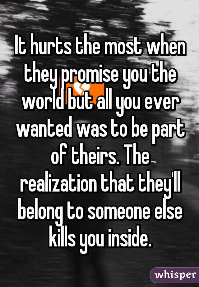 It hurts the most when they promise you the world but all you ever wanted was to be part of theirs. The realization that they'll belong to someone else kills you inside.