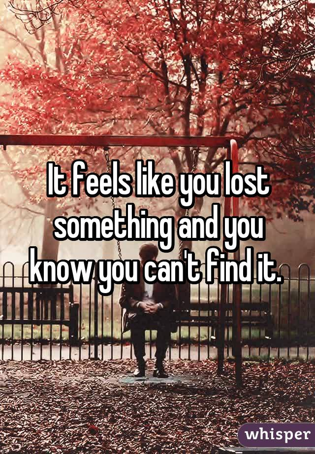 It feels like you lost something and you know you can't find it.