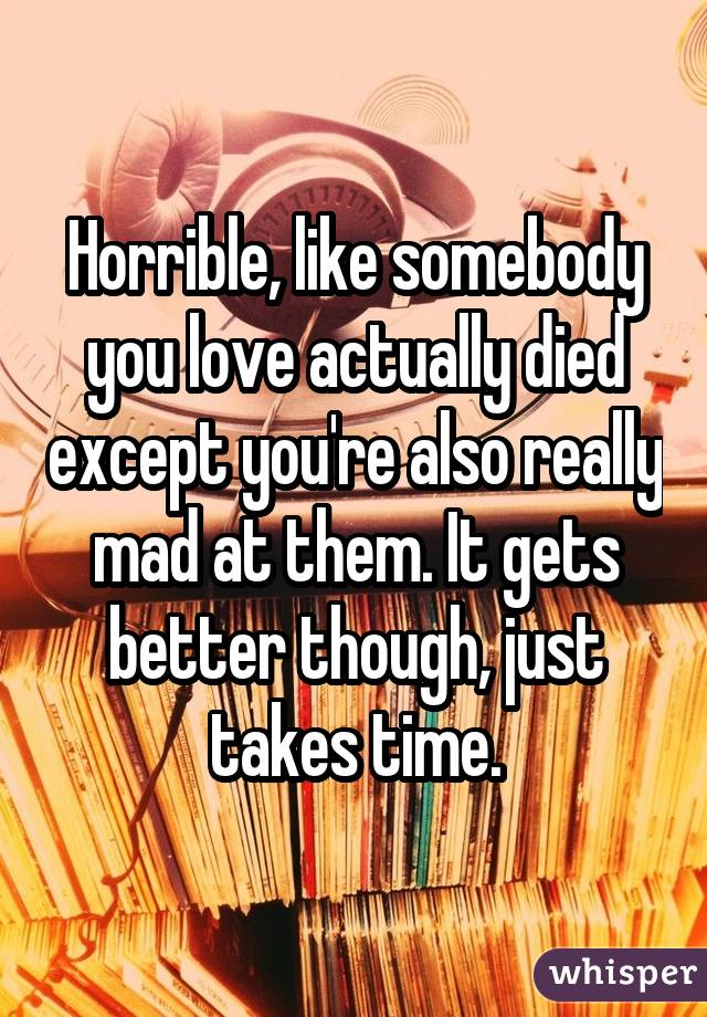Horrible, like somebody you love actually died except you're also really mad at them. It gets better though, just takes time.