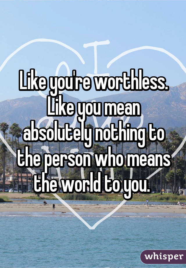 Like you're worthless. Like you mean absolutely nothing to the person who means the world to you.