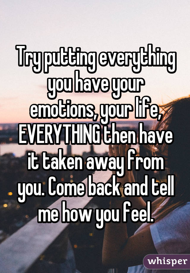 Try putting everything you have your emotions, your life, EVERYTHING then have it taken away from you. Come back and tell me how you feel.