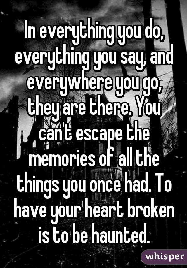 In everything you do, everything you say, and everywhere you go, they are there. You can't escape the memories of all the things you once had. To have your heart broken is to be haunted.