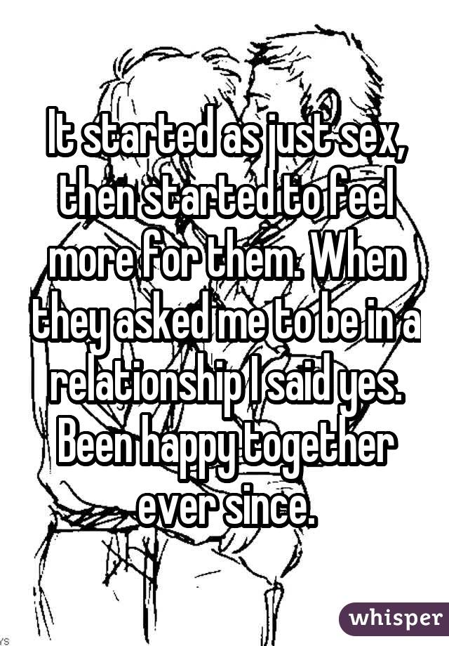 It started as just sex, then started to feel more for them. When they asked me to be in a relationship I said yes. Been happy together ever since.