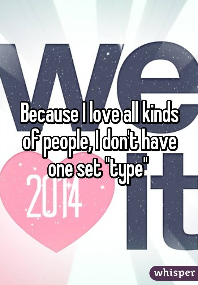 """Because I love all kinds of people, I don't have one set """"type"""""""