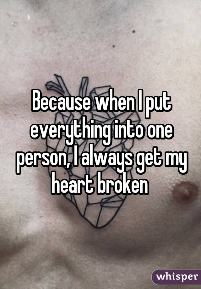 Because when I put everything into one person, I always get my heart broken