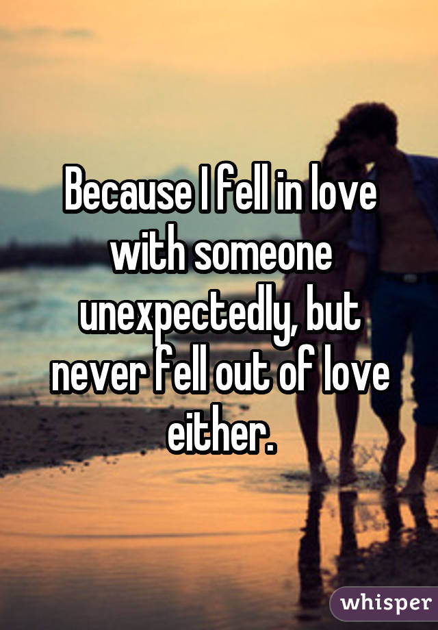 Because I fell in love with someone unexpectedly, but never fell out of love either.