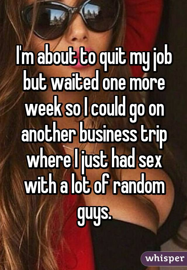 I'm about to quit my job but waited one more week so I could go on another business trip where I just had sex with a lot of random guys.