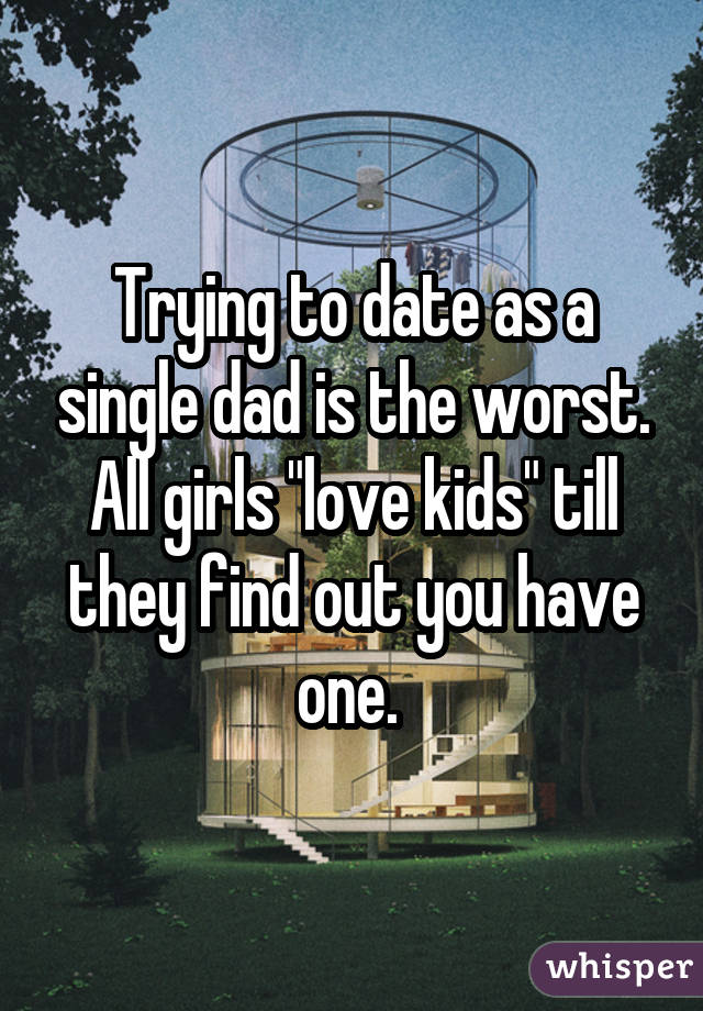 "Trying to date as a single dad is the worst. All girls ""love kids"" till they find out you have one."