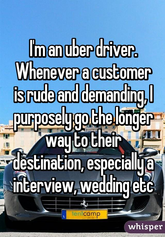 I'm an uber driver. Whenever a customer is rude and demanding, I purposely go the longer way to their destination, especially a interview, wedding etc