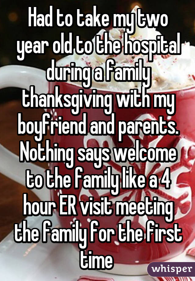 Had to take my two year old to the hospital during a family thanksgiving with my boyfriend and parents. Nothing says welcome to the family like a 4 hour ER visit meeting the family for the first time