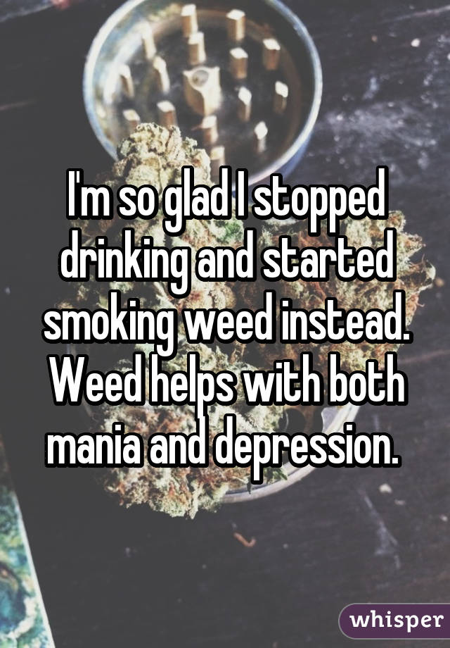 I'm so glad I stopped drinking and started smoking weed instead. Weed helps with both mania and depression.