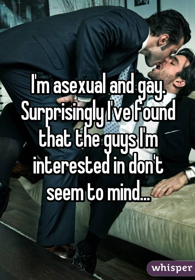 I'm asexual and gay. Surprisingly I've found that the guys I'm interested in don't seem to mind...