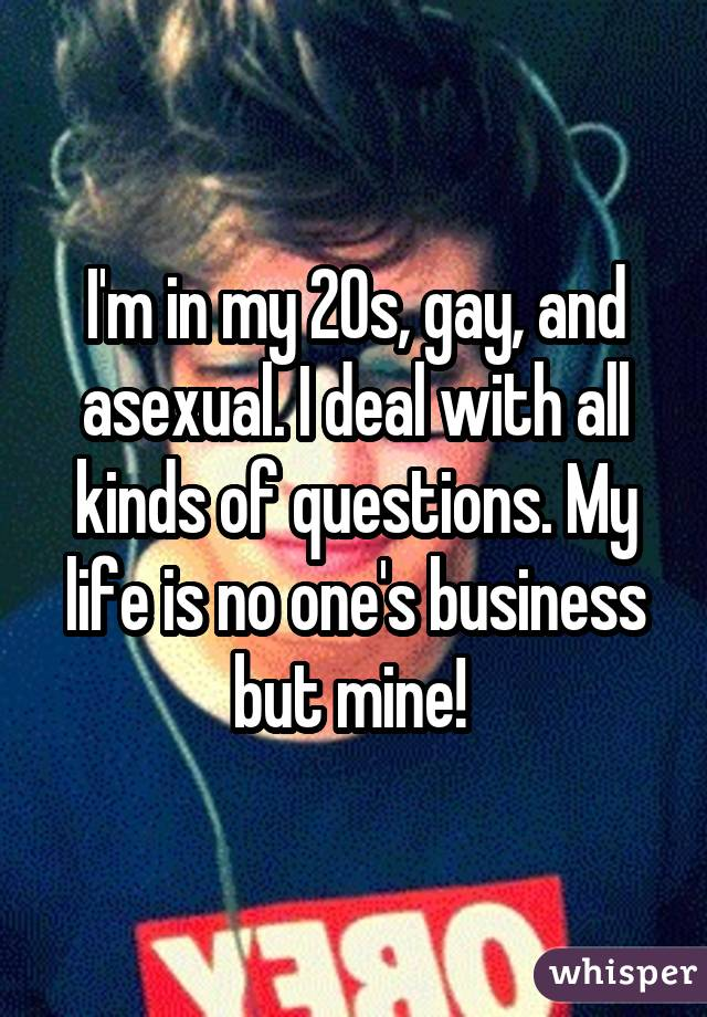 I'm in my 20s, gay, and asexual. I deal with all kinds of questions. My life is no one's business but mine!