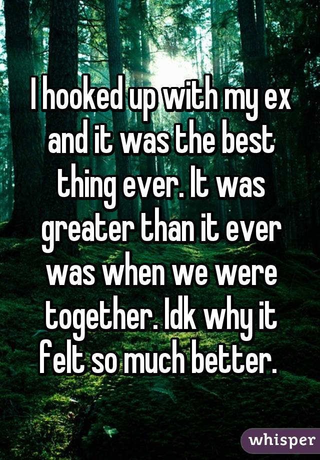 I hooked up with my ex and it was the best thing ever. It was greater than it ever was when we were together. Idk why it felt so much better.