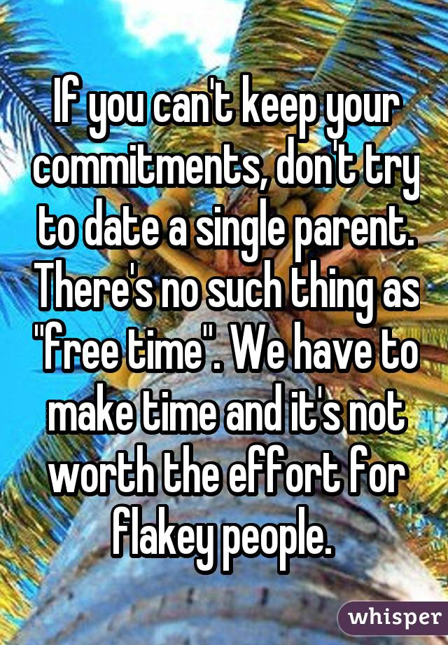 "If you can't keep your commitments, don't try to date a single parent. There's no such thing as ""free time"". We have to make time and it's not worth the effort for flakey people."