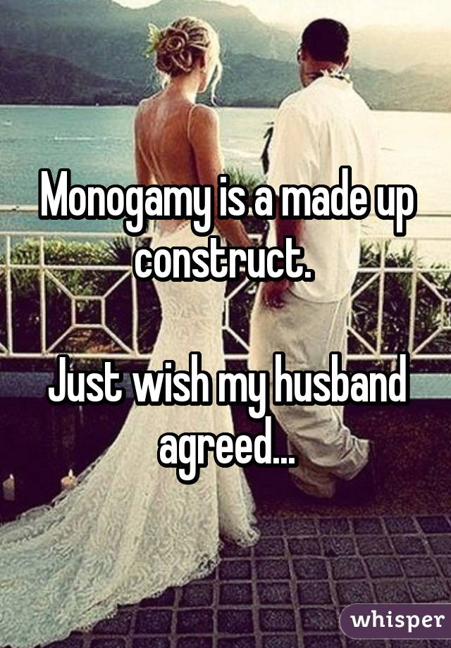 Monogamy is a made up construct. Just wish my husband agreed...