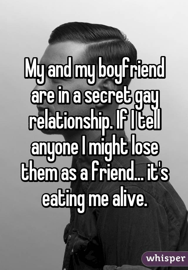 My and my boyfriend are in a secret gay relationship. If I tell anyone I might lose them as a friend... it's eating me alive.