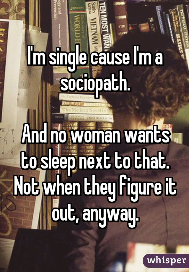 I'm single cause I'm a sociopath. And no woman wants to sleep next to that. Not when they figure it out, anyway.