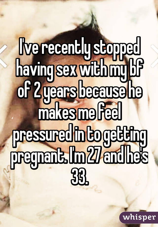 I've recently stopped having sex with my bf of 2 years because he makes me feel pressured in to getting pregnant. I'm 27 and he's 33.
