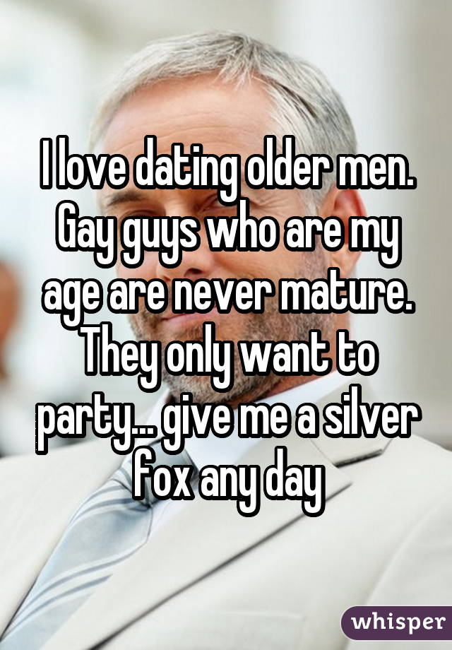 I love dating older men. Gay guys who are my age are never mature. They only want to party... give me a silver fox any day