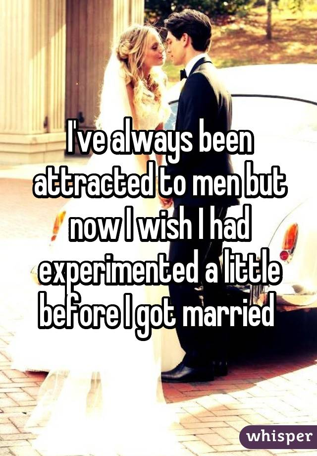 I've always been attracted to men but now I wish I had experimented a little before I got married