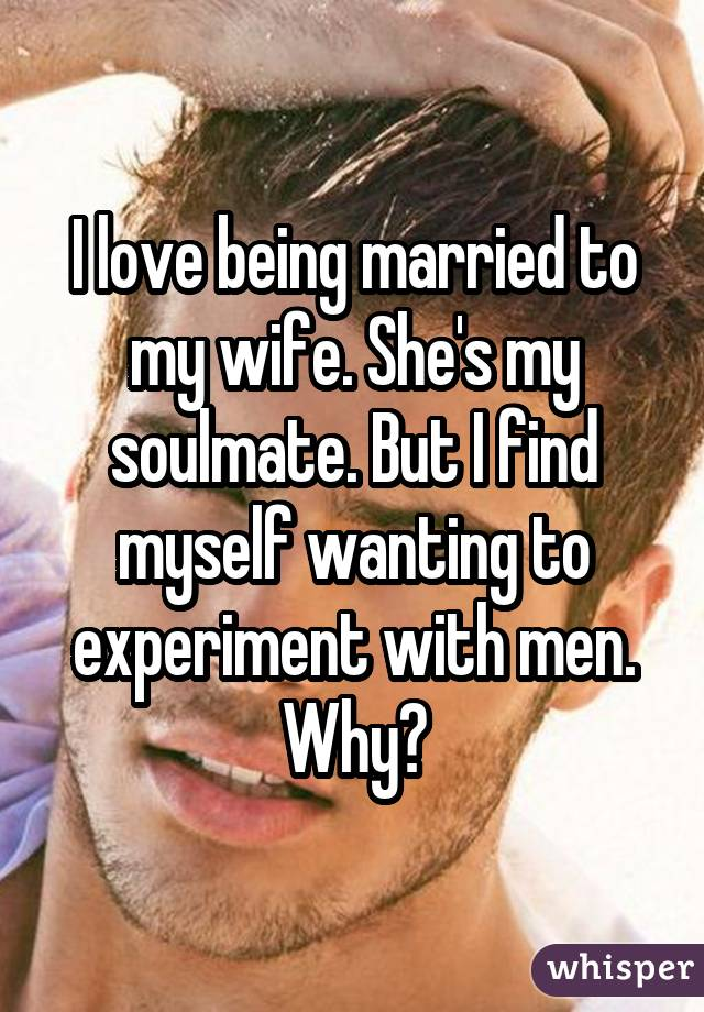 I love being married to my wife. She's my soulmate. But I find myself wanting to experiment with men. Why?