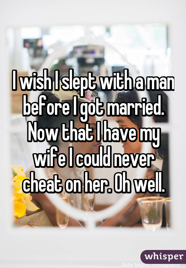 I wish I slept with a man before I got married. Now that I have my wife I could never cheat on her. Oh well.