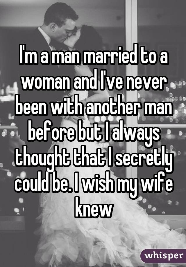 I'm a man married to a woman and I've never been with another man before but I always thought that I secretly could be. I wish my wife knew