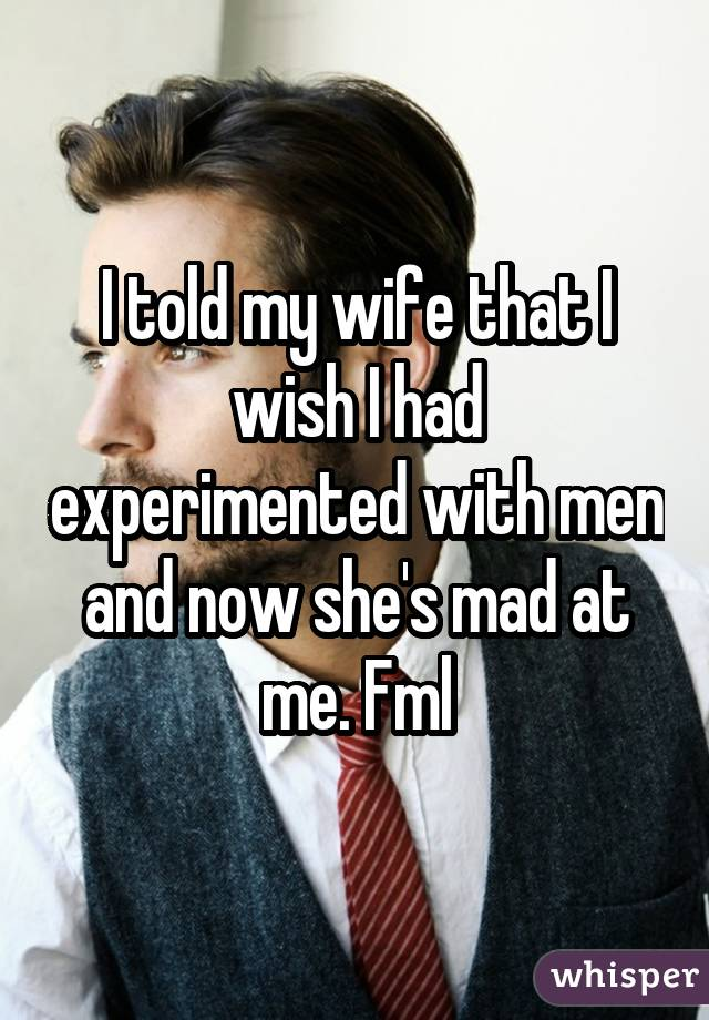 I told my wife that I wish I had experimented with men and now she's mad at me. Fml
