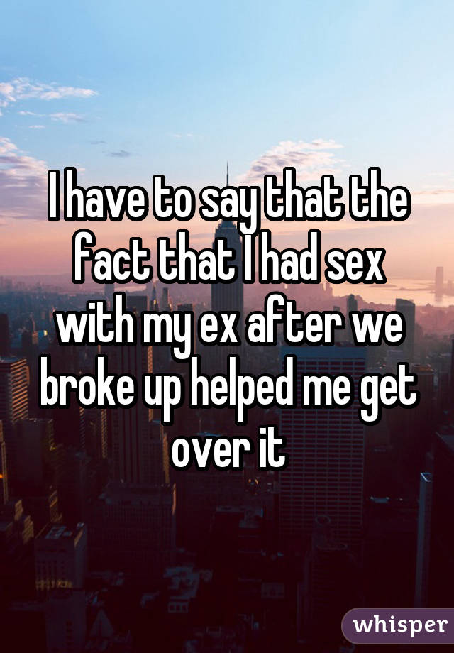 I have to say that the fact that I had sex with my ex after we broke up helped me get over it