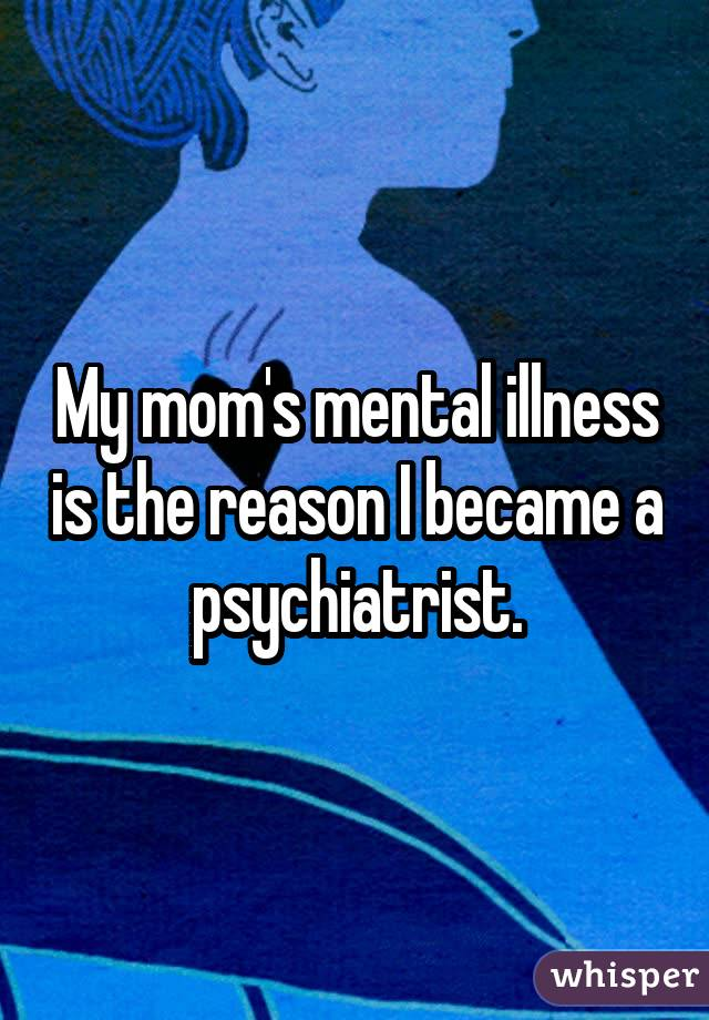 My mom's mental illness is the reason I became a psychiatrist.
