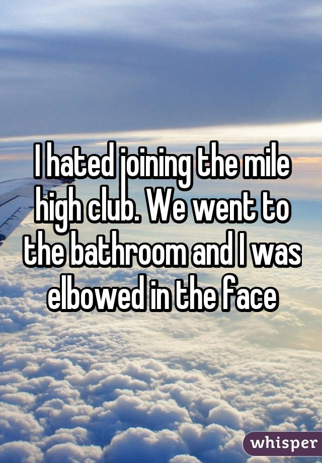 I hated joining the mile high club. We went to the bathroom and I was elbowed in the face
