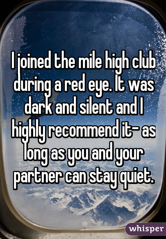 I joined the mile high club during a red eye. It was dark and silent and I highly recommend it- as long as you and your partner can stay quiet.