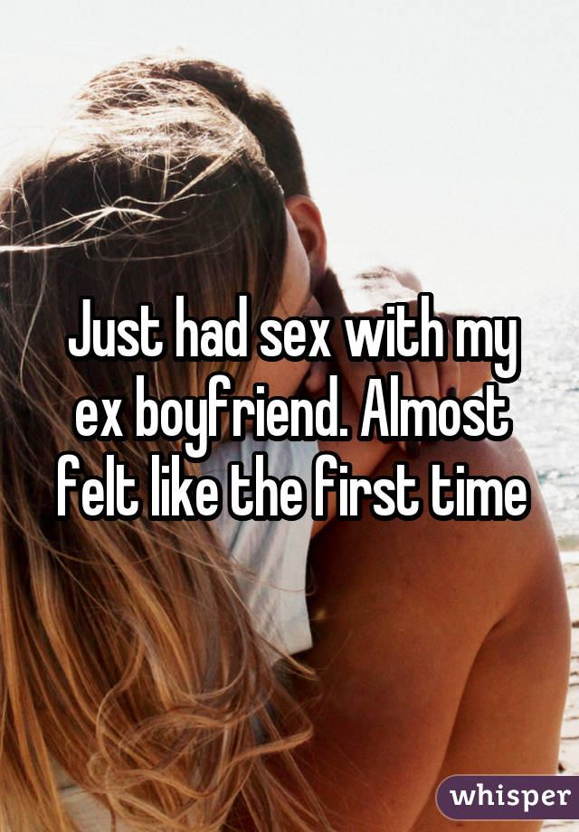 Just had sex with my ex boyfriend. Almost felt like the first time