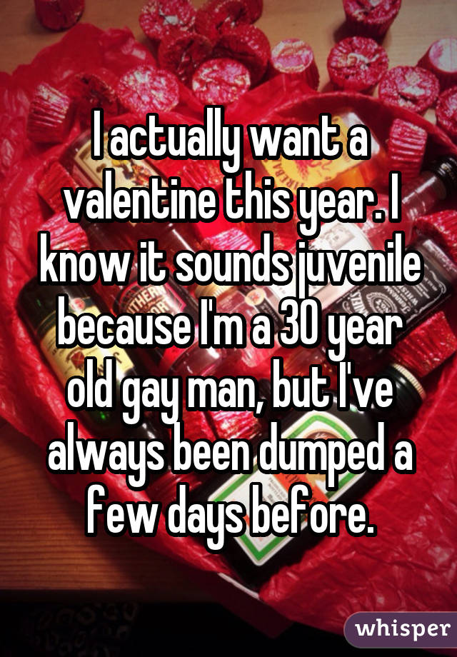 I actually want a valentine this year. I know it sounds juvenile because I'm a 30 year old gay man, but I've always been dumped a few days before.