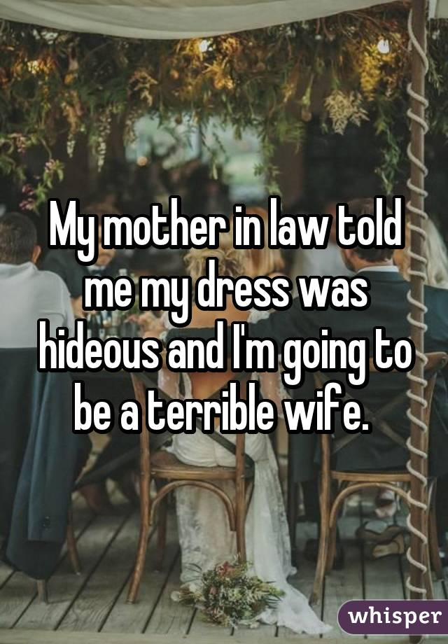 My mother in law told me my dress was hideous and I'm going to be a terrible wife.