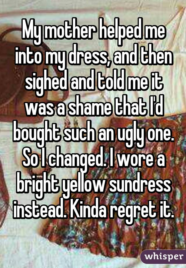 My mother helped me into my dress, and then sighed and told me it was a shame that I'd bought such an ugly one. So I changed. I wore a bright yellow sundress instead. Kinda regret it.