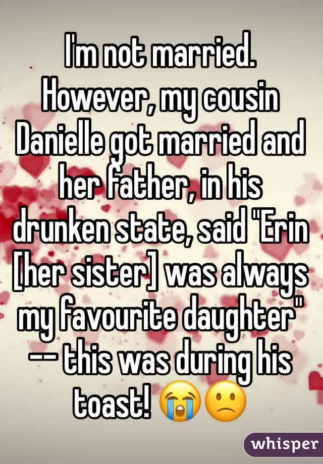 "I'm not married. However, my cousin Danielle got married and her father, in his drunken state, said ""Erin [her sister] was always my favourite daughter"" -- this was during his toast! 😭🙁"