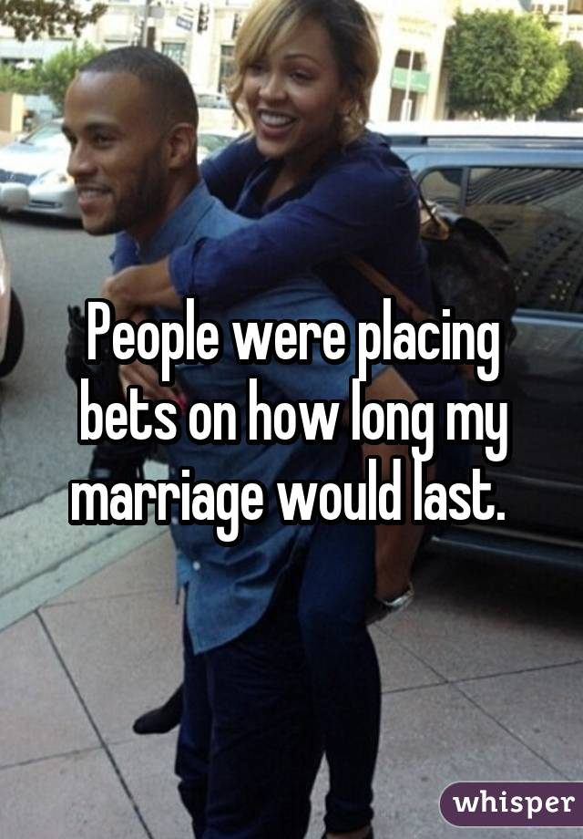 People were placing bets on how long my marriage would last.